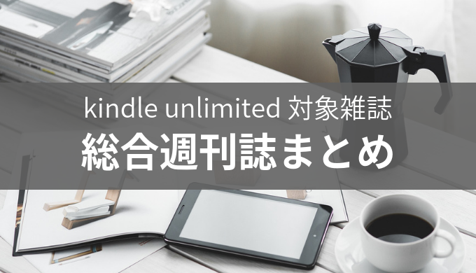 kindle unlimitedで読み放題になる「総合週刊誌」雑誌一覧まとめ